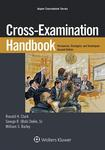Cross-Examination Handbook: Persuasion, Strategies, and Techniques, 2d ed. by Ronald H. Clark; George R. Dekle, Sr.; and William S. Bailey